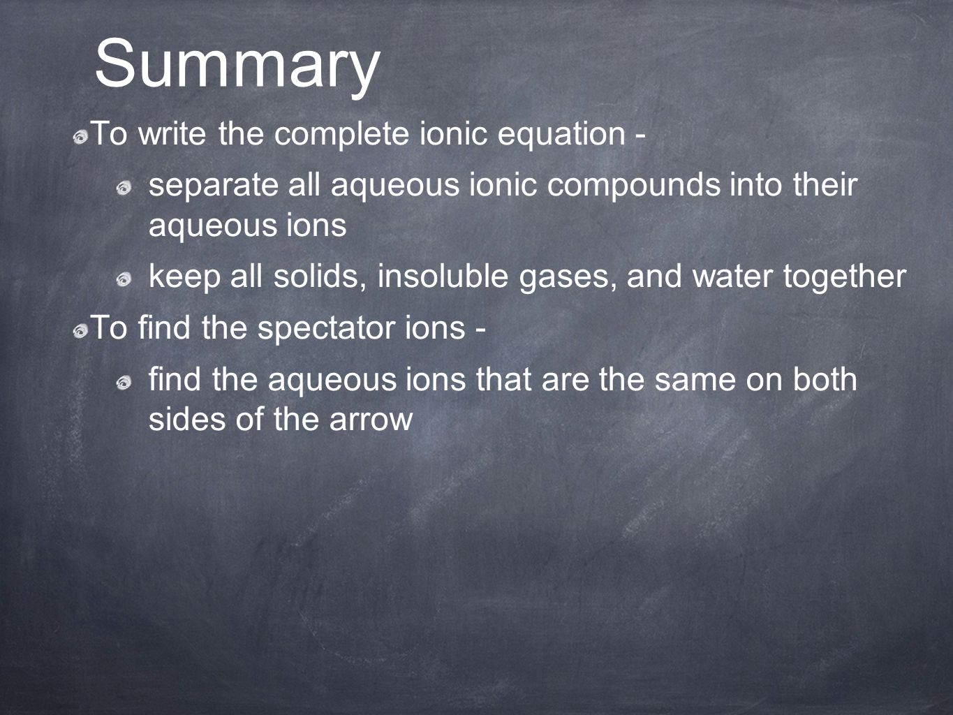 To write the complete ionic equation - separate all aqueous ionic compounds into their aqueous ions keep all solids, insoluble gases, and water together To find the spectator ions - find the aqueous ions that are the same on both sides of the arrow Summary