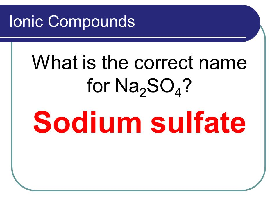 Ionic Compounds What is the correct name for Na 2 SO 4 ? Sodium sulfate