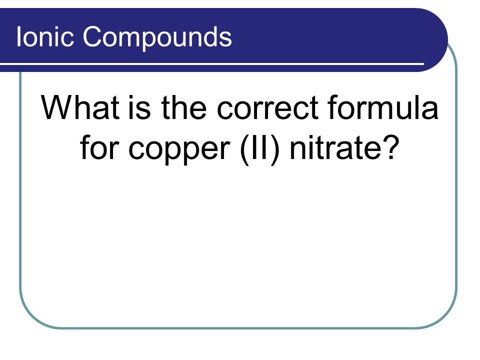 Ionic Compounds What is the correct formula for copper (II) nitrate?
