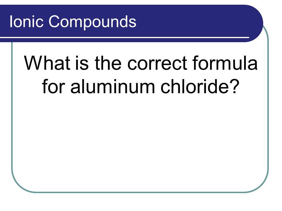 Ionic Compounds What is the correct formula for aluminum chloride?