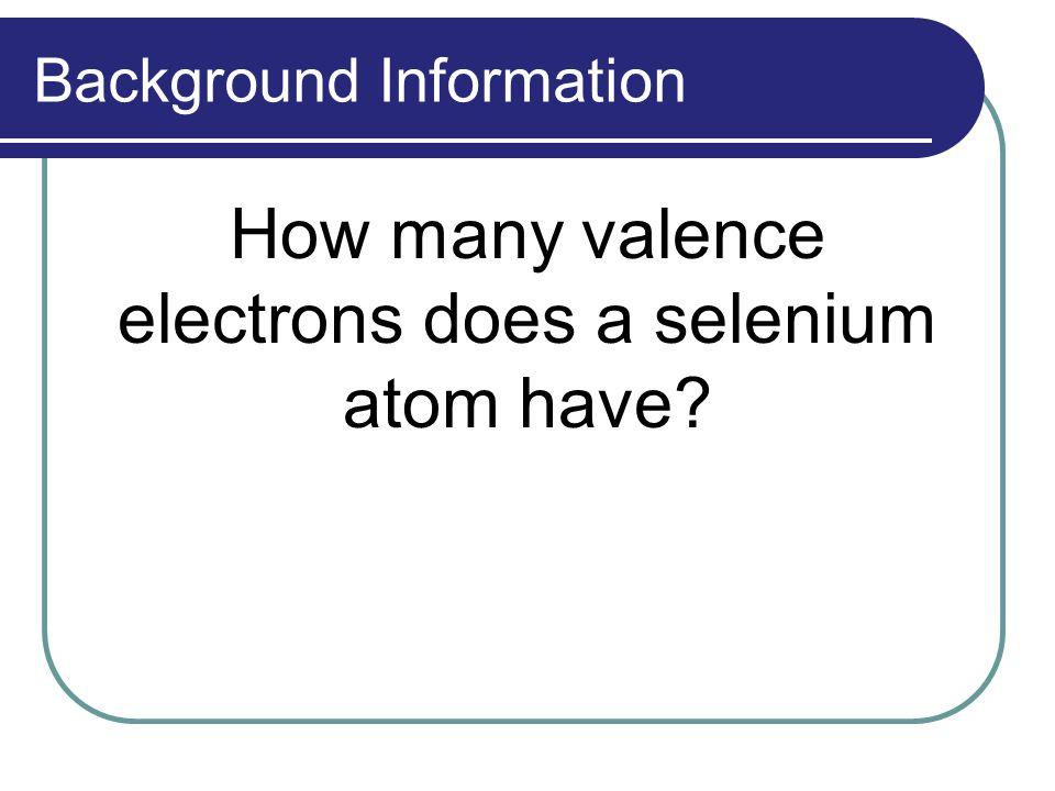 Background Information How many valence electrons does a selenium atom have?