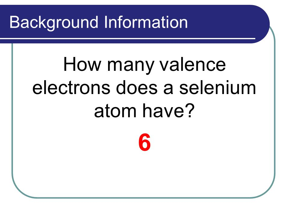 Background Information How many valence electrons does a selenium atom have? 6