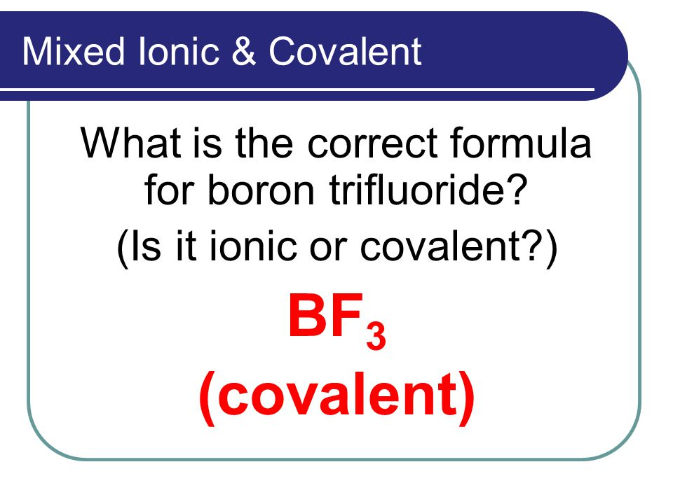 Mixed Ionic & Covalent What is the correct formula for boron trifluoride.