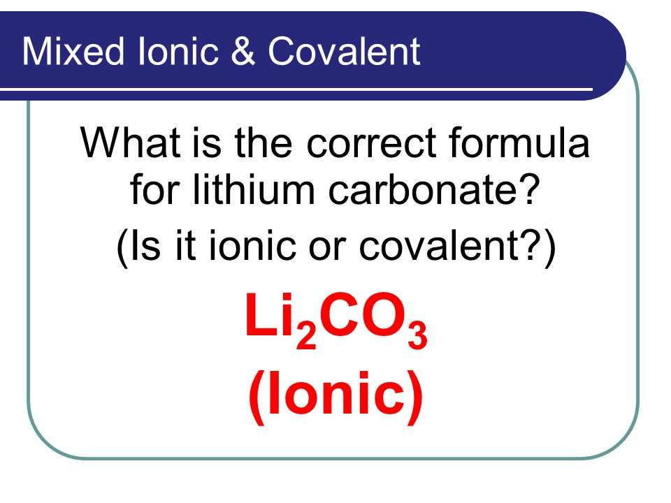 Mixed Ionic & Covalent What is the correct formula for lithium carbonate.