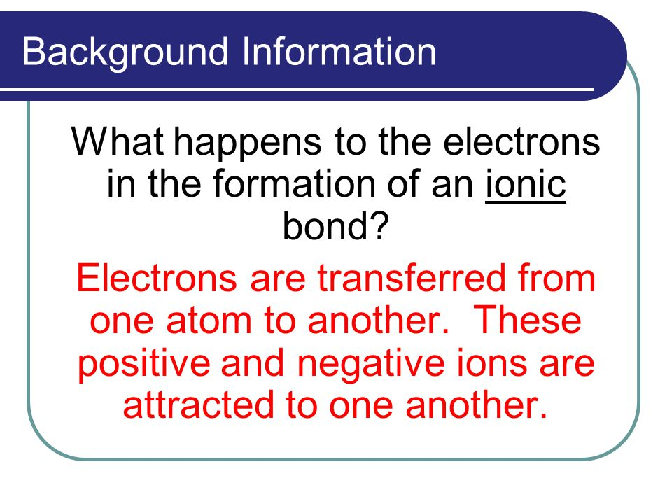 Background Information What happens to the electrons in the formation of an ionic bond.