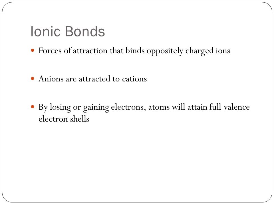 Ionic Bonds Forces of attraction that binds oppositely charged ions Anions are attracted to cations By losing or gaining electrons, atoms will attain full valence electron shells