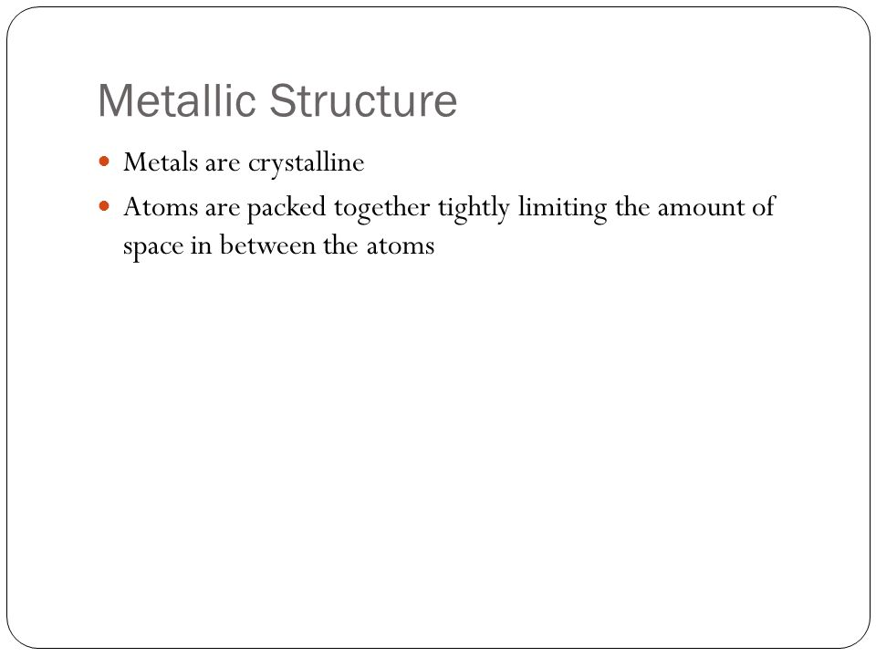 Metallic Structure Metals are crystalline Atoms are packed together tightly limiting the amount of space in between the atoms