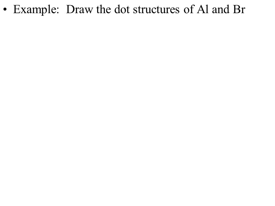 Example: Draw the dot structures of Al and Br