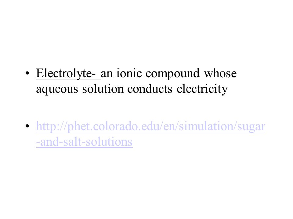 Electrolyte- an ionic compound whose aqueous solution conducts electricity http://phet.colorado.edu/en/simulation/sugar -and-salt-solutionshttp://phet.colorado.edu/en/simulation/sugar -and-salt-solutions