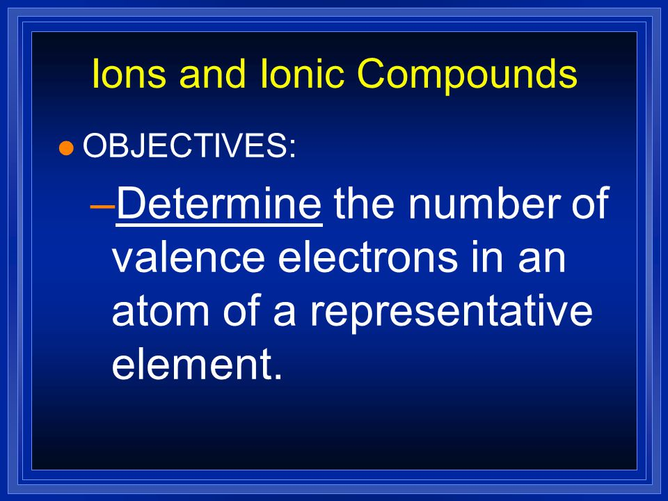 Electron Dots For Cations l Metals have few valence electrons (usually 3 or less); calcium has only 2 valence electrons Ca