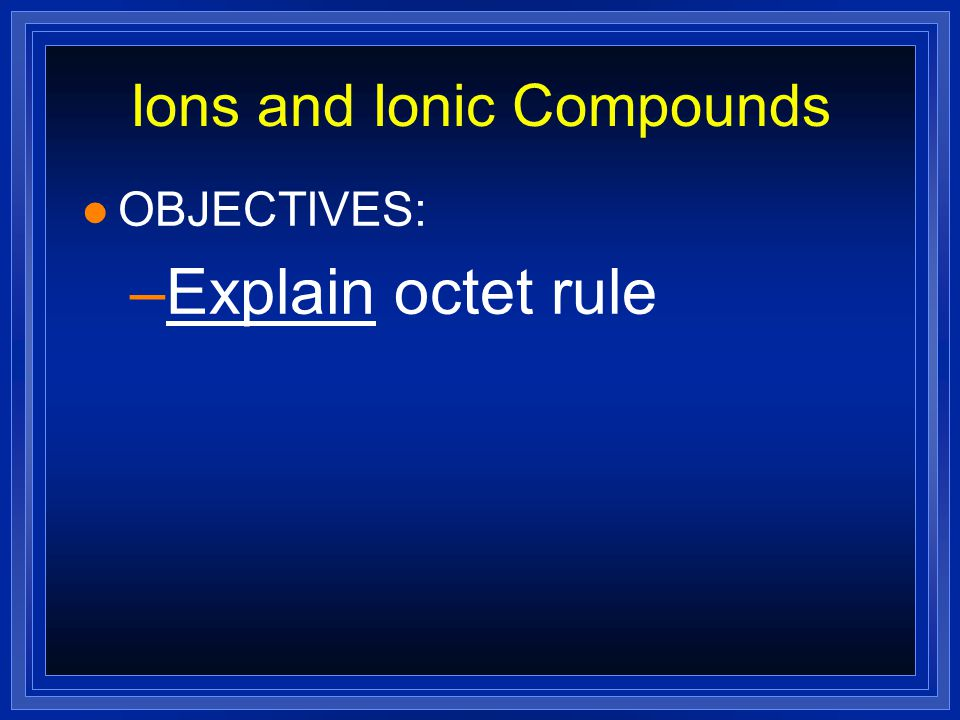 Ions and Ionic Compounds l OBJECTIVES: –Explain octet rule