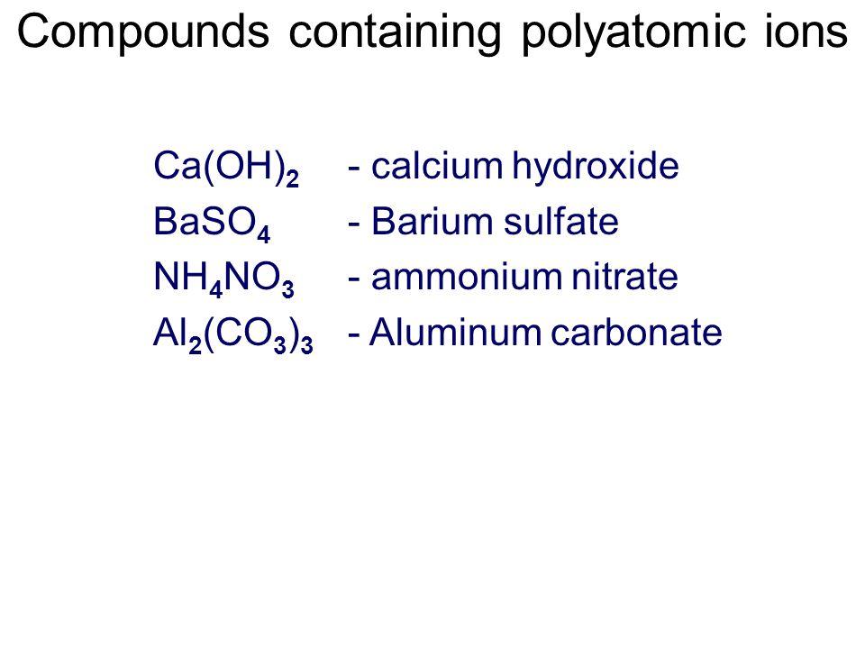 - calcium hydroxide - Barium sulfate - ammonium nitrate - Aluminum carbonate Ca(OH) 2 BaSO 4 NH 4 NO 3 Al 2 (CO 3 ) 3 Compounds containing polyatomic ions