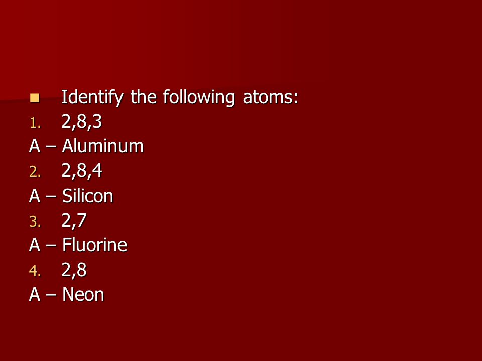 Identify the following atoms: Identify the following atoms: 1. 2,8,3 A – Aluminum 2. 2,8,4 A – Silicon 3. 2,7 A – Fluorine 4. 2,8 A – Neon