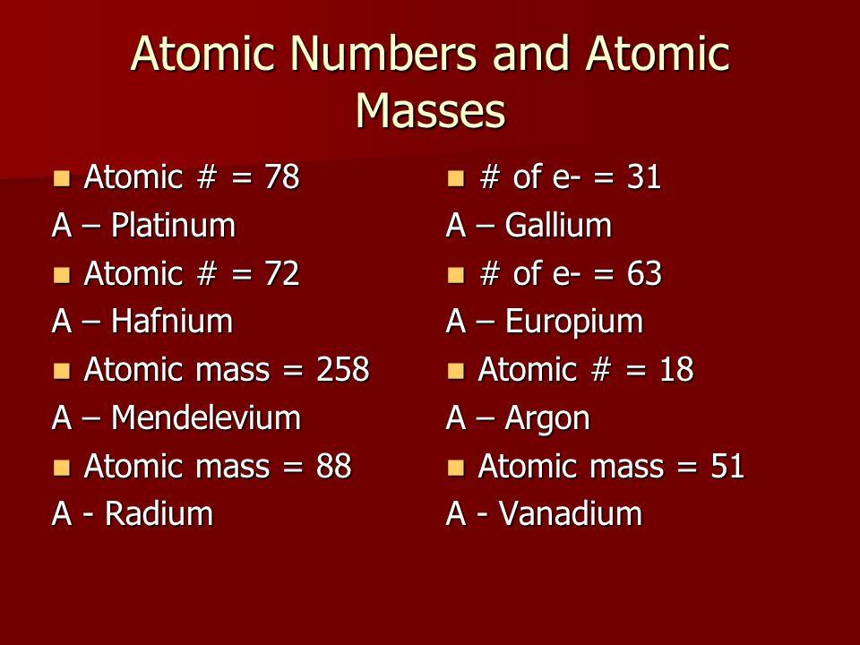 Atomic Numbers and Atomic Masses Atomic # = 78 Atomic # = 78 A – Platinum Atomic # = 72 Atomic # = 72 A – Hafnium Atomic mass = 258 Atomic mass = 258