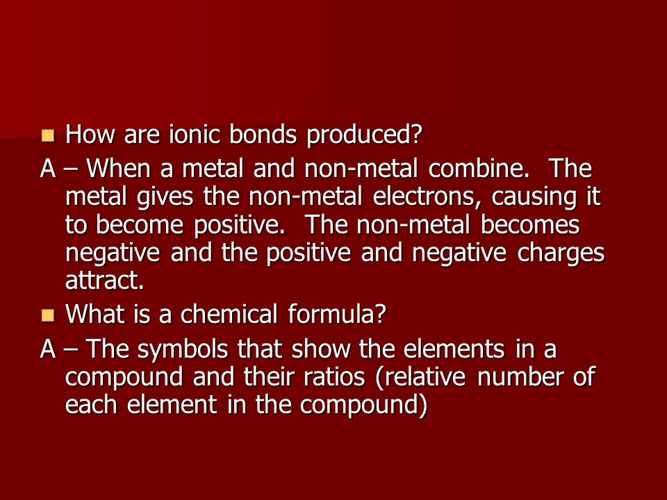 How are ionic bonds produced? How are ionic bonds produced? A – When a metal and non-metal combine. The metal gives the non-metal electrons, causing i