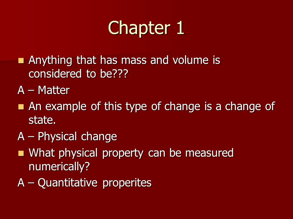 Chapter 1 Anything that has mass and volume is considered to be??? Anything that has mass and volume is considered to be??? A – Matter An example of t