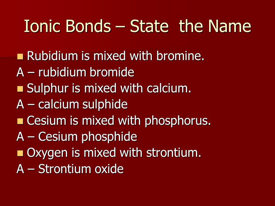 Ionic Bonds – State the Name Rubidium is mixed with bromine. Rubidium is mixed with bromine. A – rubidium bromide Sulphur is mixed with calcium. Sulph