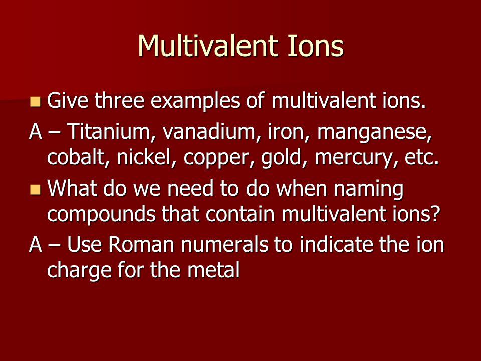 Multivalent Ions Give three examples of multivalent ions. Give three examples of multivalent ions. A – Titanium, vanadium, iron, manganese, cobalt, ni
