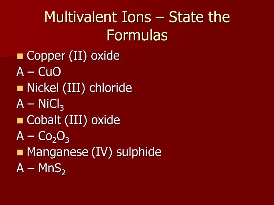 Multivalent Ions – State the Formulas Copper (II) oxide Copper (II) oxide A – CuO Nickel (III) chloride Nickel (III) chloride A – NiCl 3 Cobalt (III)