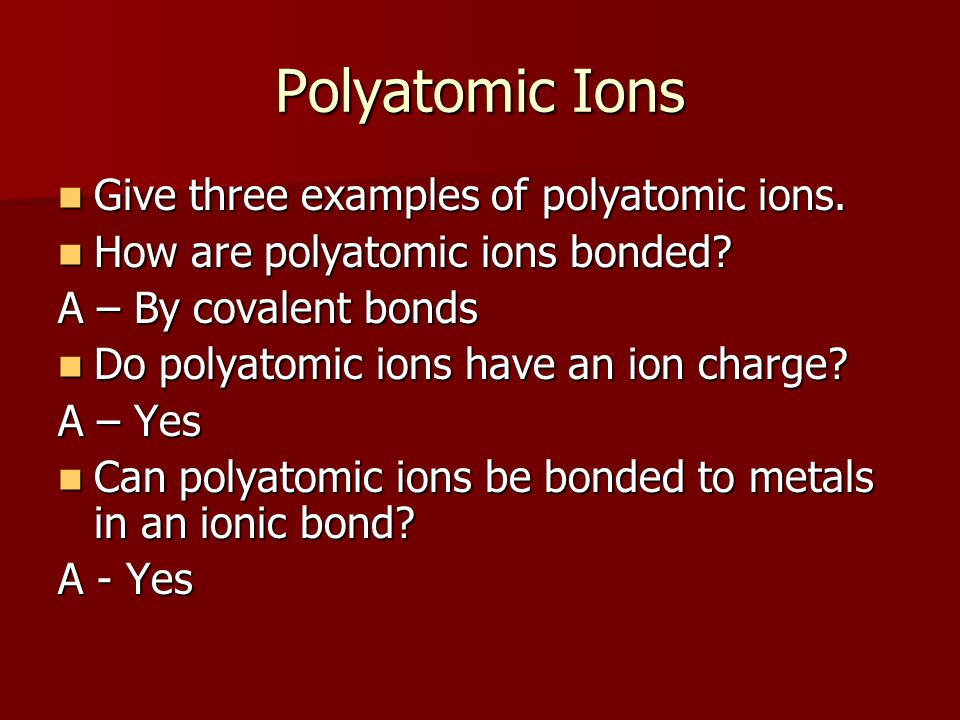 Polyatomic Ions Give three examples of polyatomic ions. Give three examples of polyatomic ions. How are polyatomic ions bonded? How are polyatomic ion
