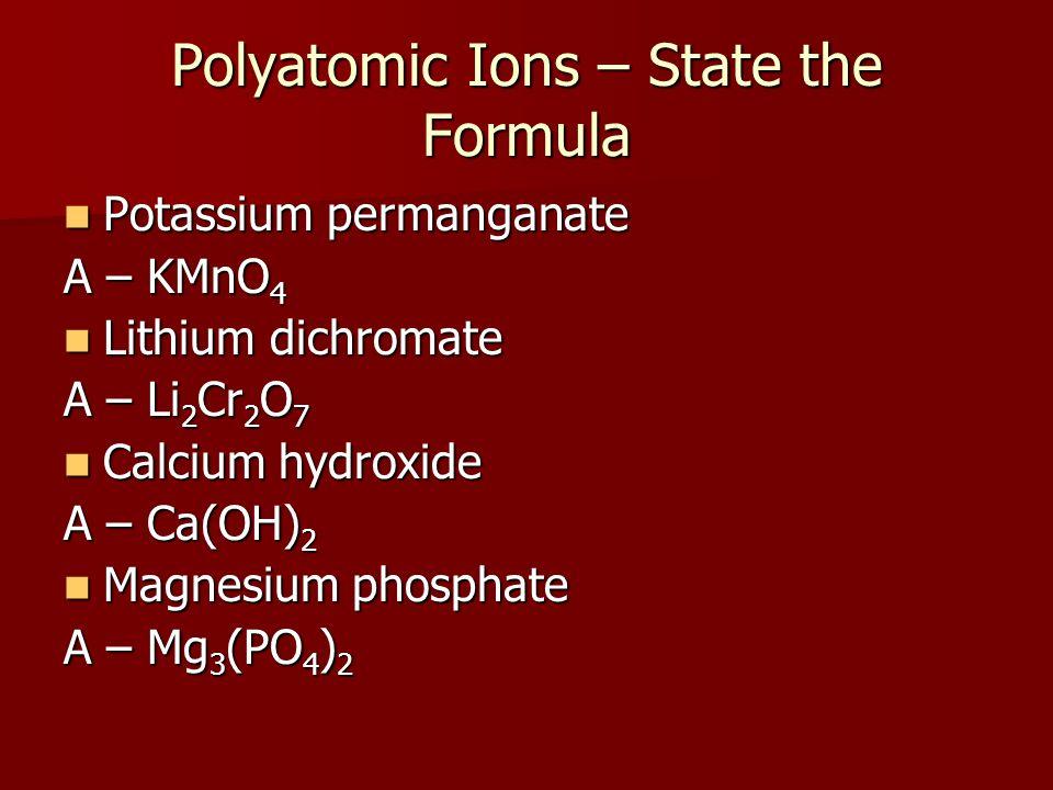 Polyatomic Ions – State the Formula Potassium permanganate Potassium permanganate A – KMnO 4 Lithium dichromate Lithium dichromate A – Li 2 Cr 2 O 7 C