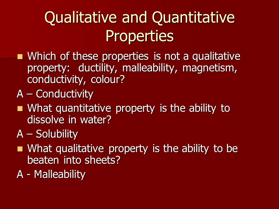 Qualitative and Quantitative Properties Which of these properties is not a qualitative property: ductility, malleability, magnetism, conductivity, col