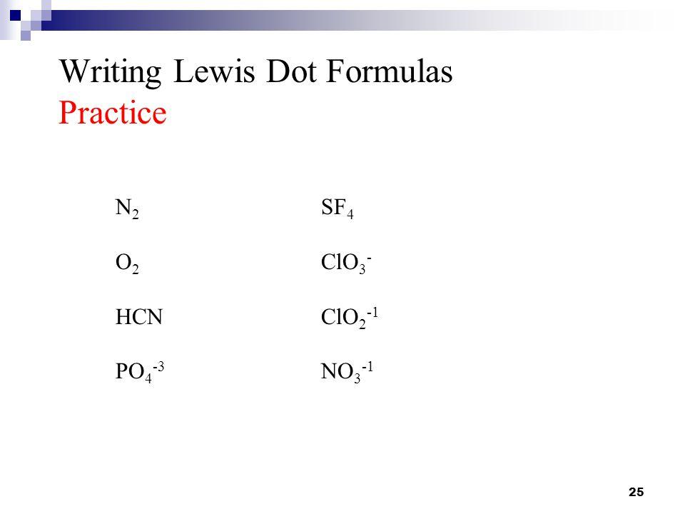 25 Writing Lewis Dot Formulas Practice N 2 SF 4 O 2 ClO 3 - HCNClO 2 -1 PO 4 -3 NO 3 -1