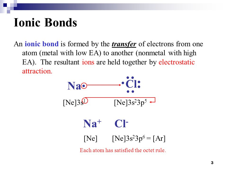 3 Ionic Bonds An ionic bond is formed by the transfer of electrons from one atom (metal with low EA) to another (nonmetal with high EA). The resultant