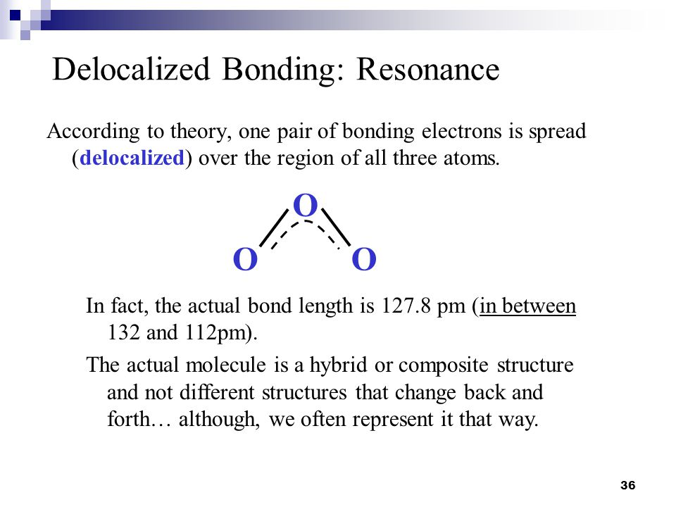 36 Delocalized Bonding: Resonance According to theory, one pair of bonding electrons is spread (delocalized) over the region of all three atoms. In fa