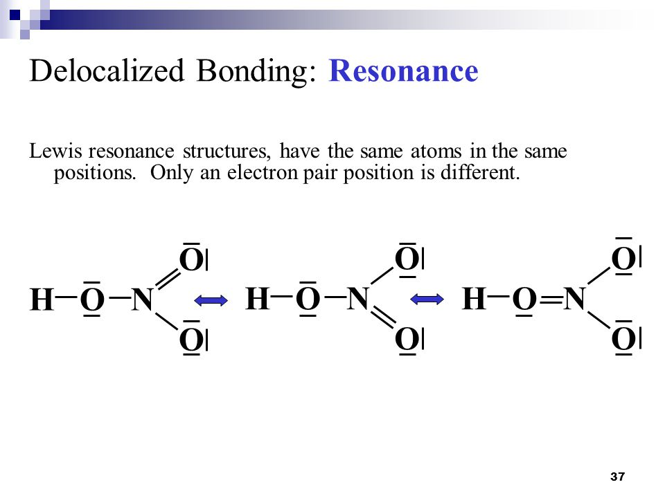 37 Delocalized Bonding: Resonance Lewis resonance structures, have the same atoms in the same positions. Only an electron pair position is different.