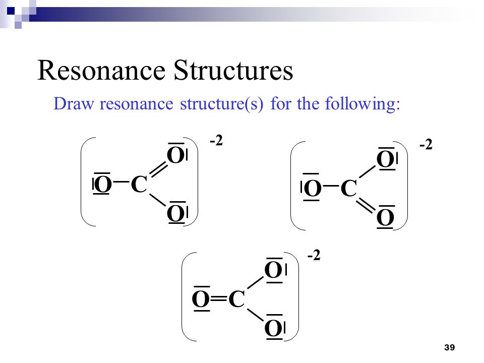 39 Resonance Structures Draw resonance structure(s) for the following: O O C O -2 O O C O -2 O O C O -2