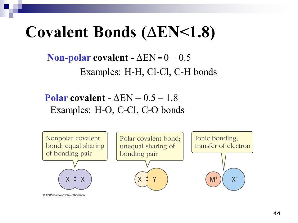 44 Covalent Bonds (  EN<1.8) Non-polar covalent - ΔEN = 0 – 0.5 Examples: H-H, Cl-Cl, C-H bonds Polar covalent - ΔEN = 0.5 – 1.8 Examples: H-O, C-Cl,