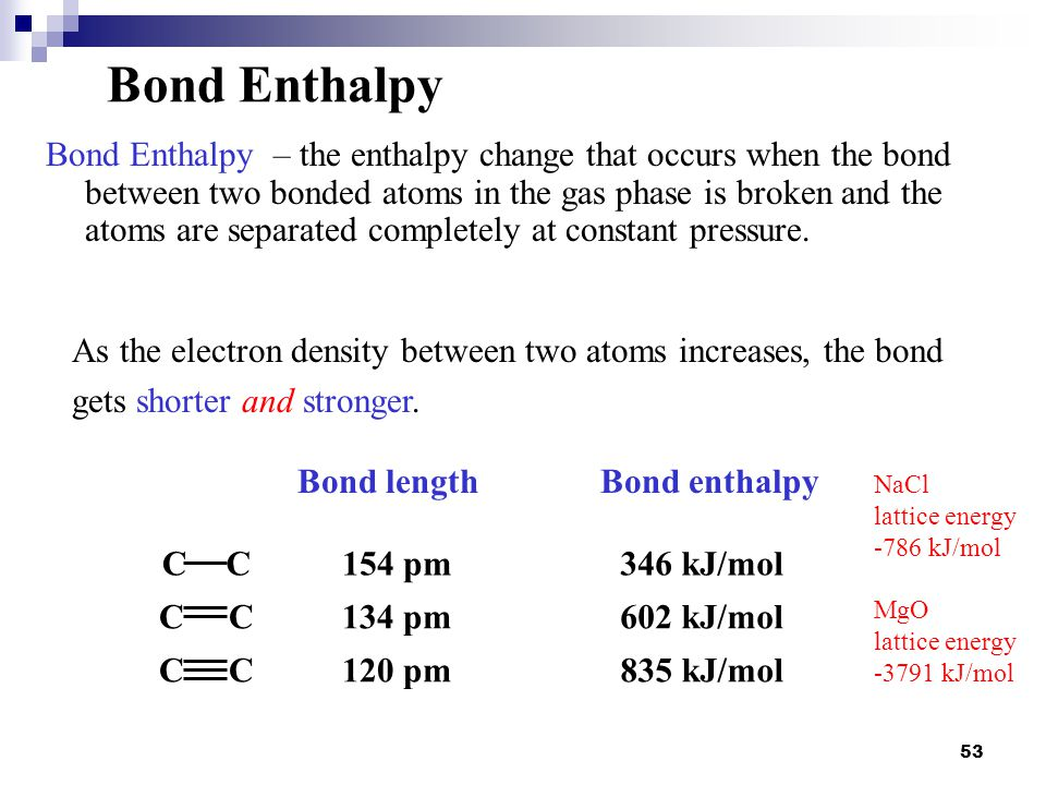 53 Bond Enthalpy Bond Enthalpy – the enthalpy change that occurs when the bond between two bonded atoms in the gas phase is broken and the atoms are s