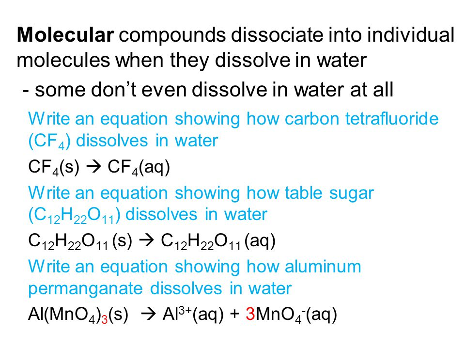 Molecular compounds dissociate into individual molecules when they dissolve in water - some don't even dissolve in water at all Write an equation showing how carbon tetrafluoride (CF 4 ) dissolves in water CF 4 (s)  CF 4 (aq) Write an equation showing how table sugar (C 12 H 22 O 11 ) dissolves in water C 12 H 22 O 11 (s)  C 12 H 22 O 11 (aq) Write an equation showing how aluminum permanganate dissolves in water Al(MnO 4 ) 3 (s)  Al 3+ (aq) + 3MnO 4 - (aq)