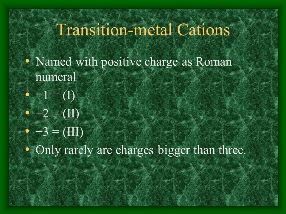 Transition-metal Cations Named with positive charge as Roman numeral +1 = (I) +2 = (II) +3 = (III) Only rarely are charges bigger than three.