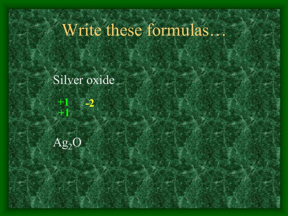 Write these formulas… Silver oxide +1 -2 +1 Ag 2 O