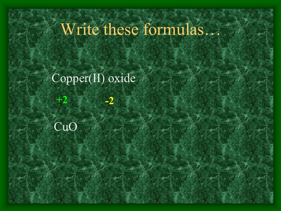 Write these formulas… Copper(II) oxide +2 -2 CuO