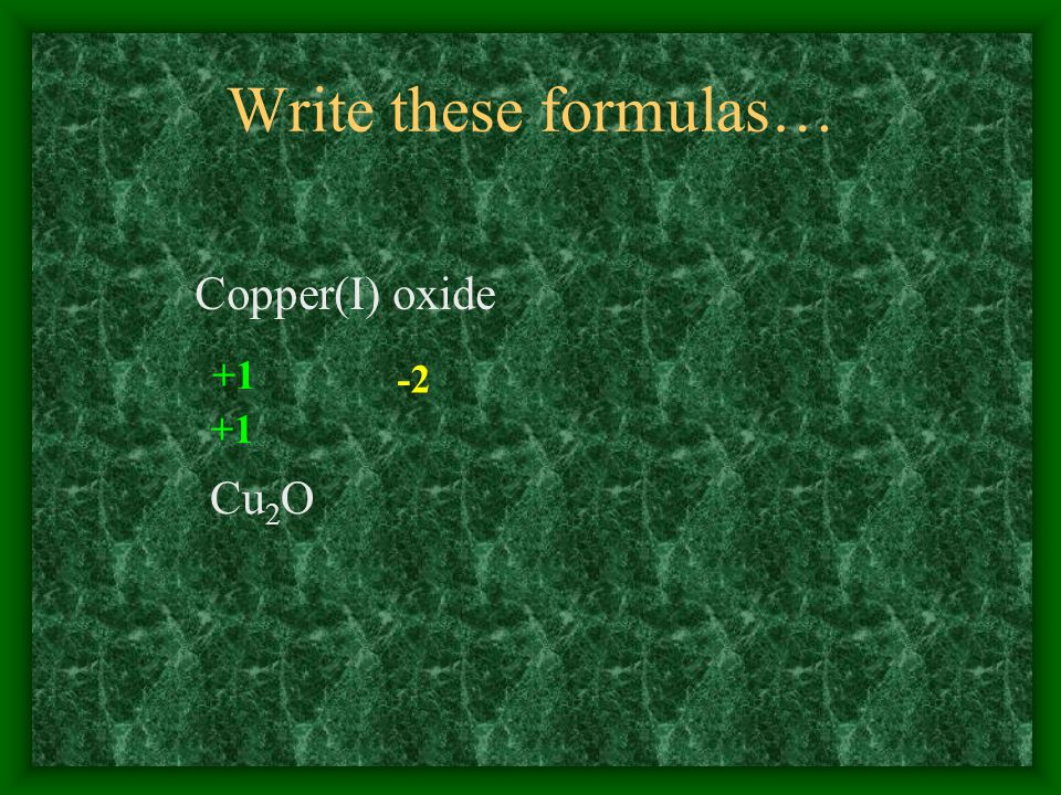 Write these formulas… Copper(I) oxide +1 -2 Cu 2 O +1