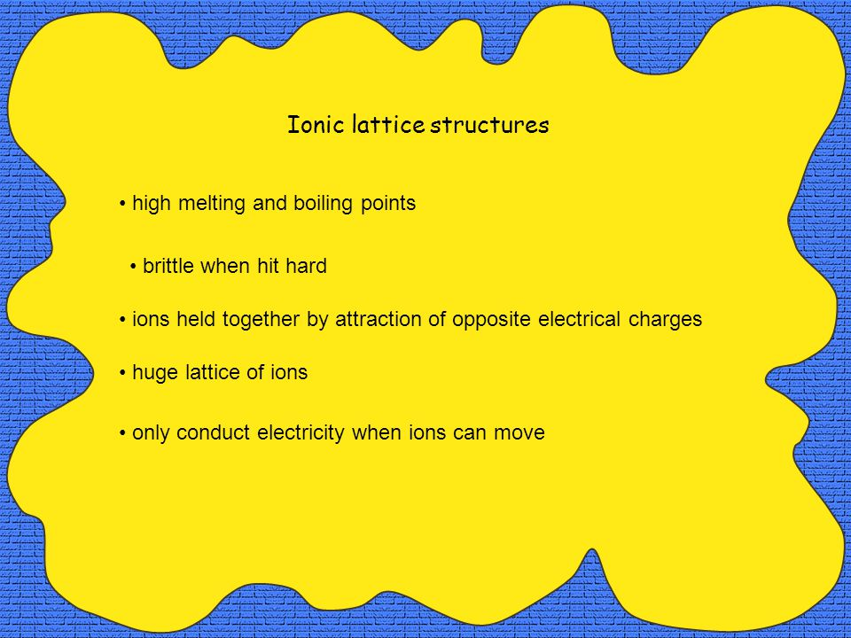 Ionic lattice structures high melting and boiling points only conduct electricity when ions can move huge lattice of ions ions held together by attraction of opposite electrical charges brittle when hit hard