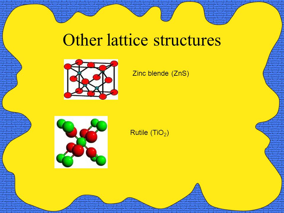 Other lattice structures Zinc blende (ZnS) Rutile (TiO 2 )