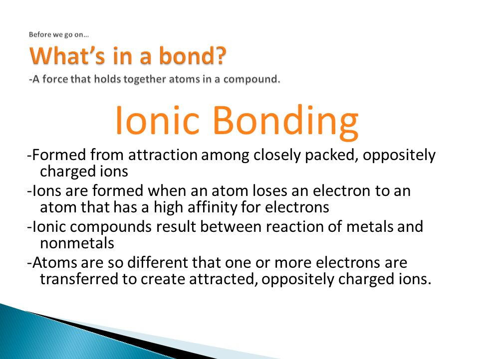 Ionic Bonding - Formed from attraction among closely packed, oppositely charged ions -Ions are formed when an atom loses an electron to an atom that has a high affinity for electrons -Ionic compounds result between reaction of metals and nonmetals -Atoms are so different that one or more electrons are transferred to create attracted, oppositely charged ions.