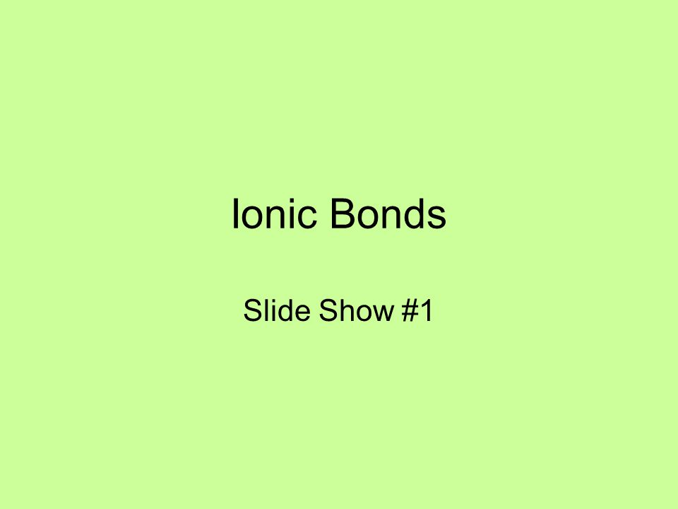 Ionic Bonds Slide Show #1