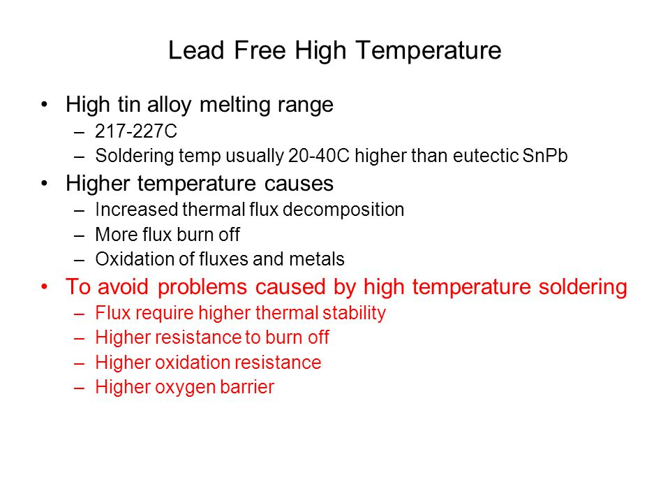 Lead Free High Temperature High tin alloy melting range –217-227C –Soldering temp usually 20-40C higher than eutectic SnPb Higher temperature causes –