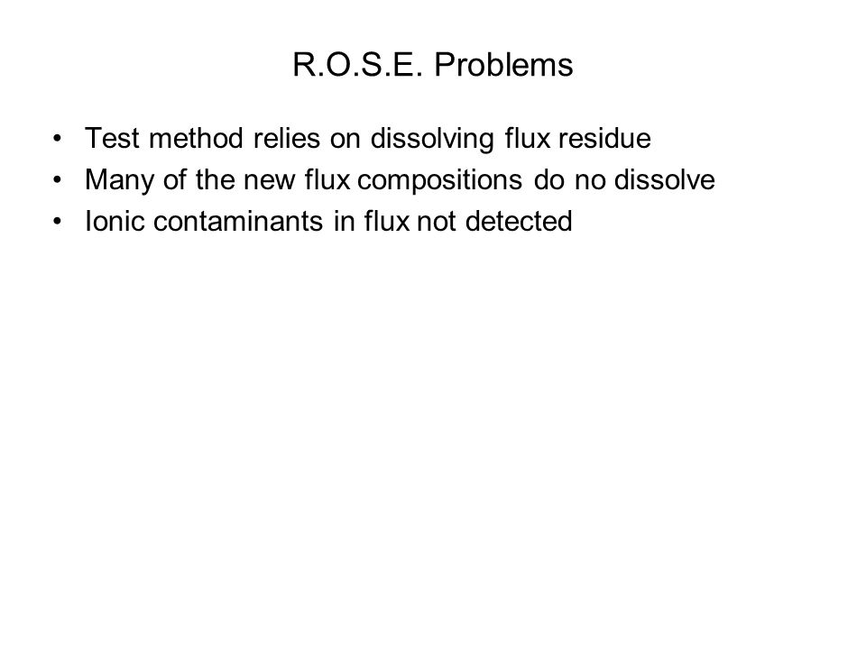 R.O.S.E. Problems Test method relies on dissolving flux residue Many of the new flux compositions do no dissolve Ionic contaminants in flux not detect
