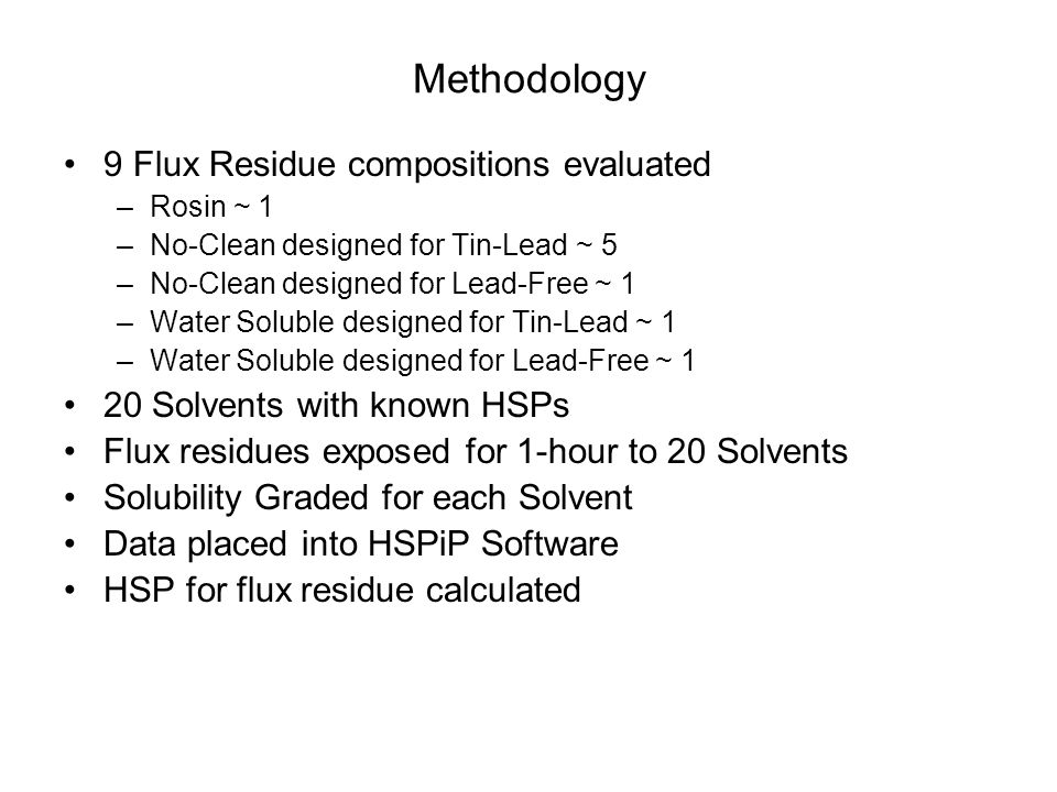 Methodology 9 Flux Residue compositions evaluated –Rosin ~ 1 –No-Clean designed for Tin-Lead ~ 5 –No-Clean designed for Lead-Free ~ 1 –Water Soluble d