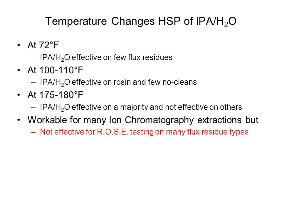 Temperature Changes HSP of IPA/H 2 O At 72°F –IPA/H 2 O effective on few flux residues At 100-110°F –IPA/H 2 O effective on rosin and few no-cleans At