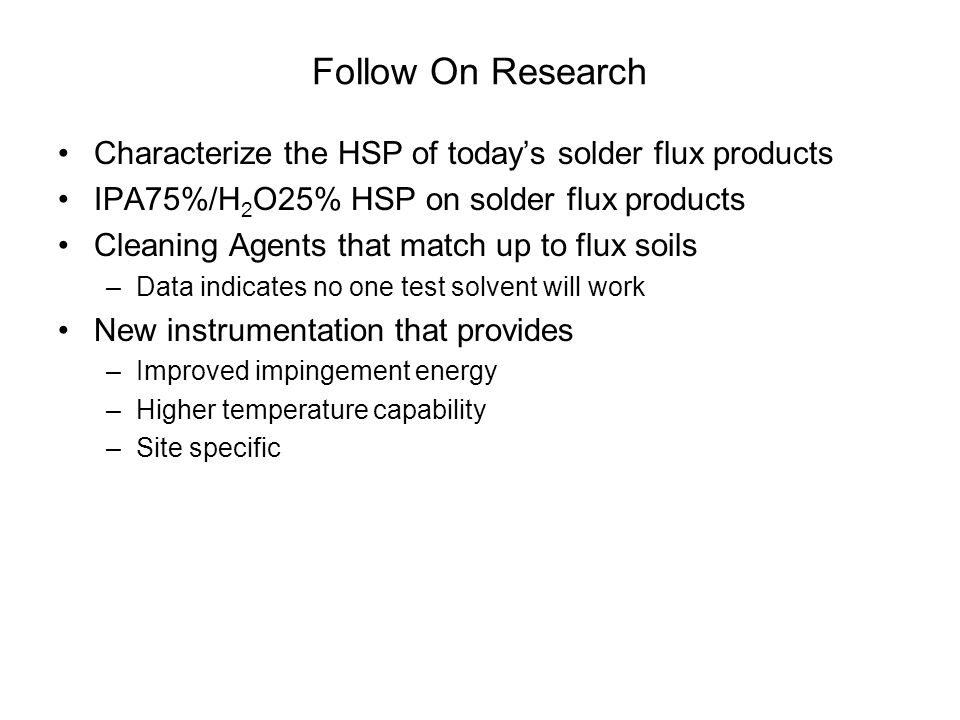 Follow On Research Characterize the HSP of today's solder flux products IPA75%/H 2 O25% HSP on solder flux products Cleaning Agents that match up to f