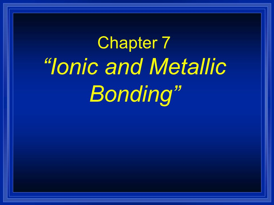 Section 7.3 Bonding in Metals l OBJECTIVES: –Model the valence electrons of metal atoms.