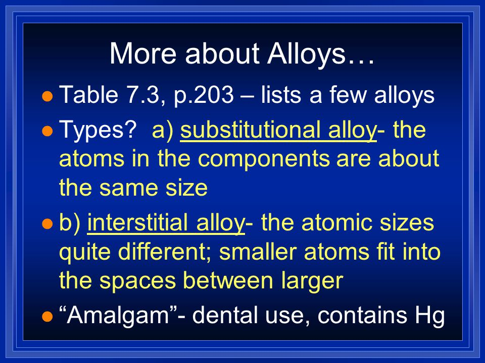More about Alloys… l Table 7.3, p.203 – lists a few alloys l Types? a) substitutional alloy- the atoms in the components are about the same size l b)