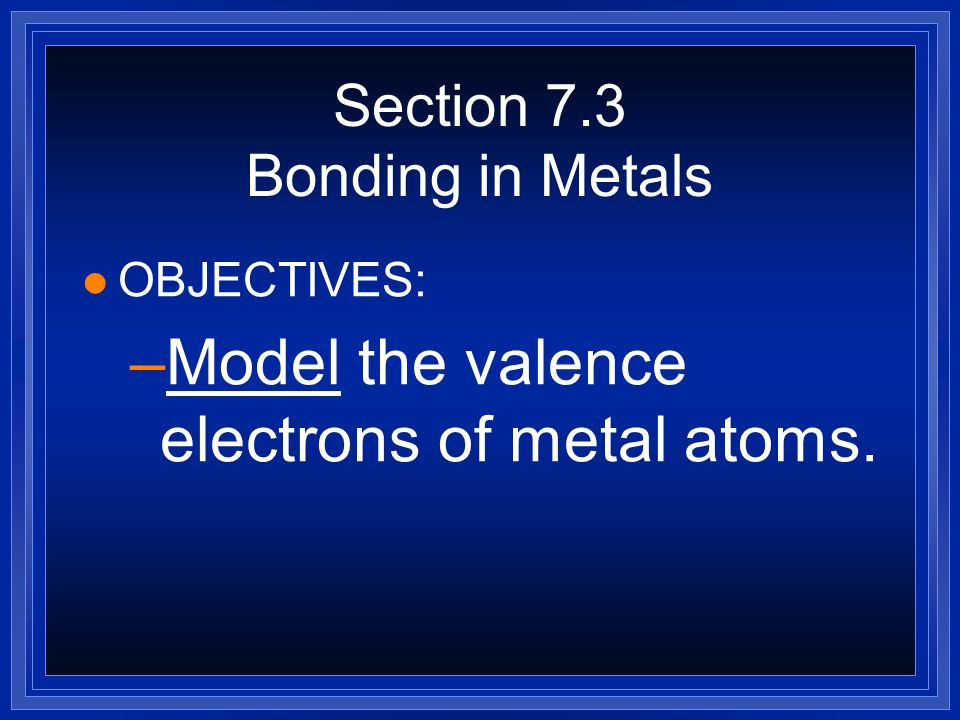 Section 7.3 Bonding in Metals l OBJECTIVES: –Describe the arrangement of atoms in a metal.